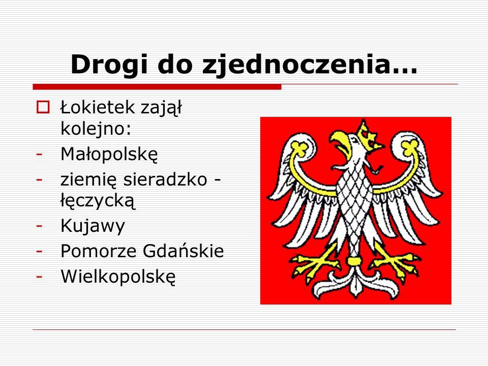 Drogi do zjednoczenia… Łokietek zajął kolejno: -Małopolskę -ziemię sieradzko - łęczycką -Kujawy -Pomorze Gdańskie -Wielkopolskę