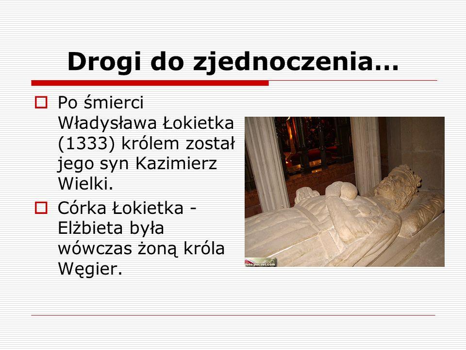 Drogi do zjednoczenia… Po śmierci Władysława Łokietka (1333) królem został jego syn Kazimierz Wielki. Córka Łokietka - Elżbieta była wówczas żoną król