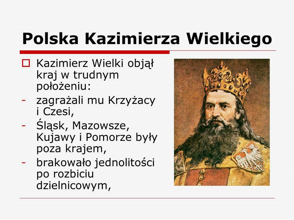 Polska Kazimierza Wielkiego Kazimierz Wielki objął kraj w trudnym położeniu: -zagrażali mu Krzyżacy i Czesi, -Śląsk, Mazowsze, Kujawy i Pomorze były p