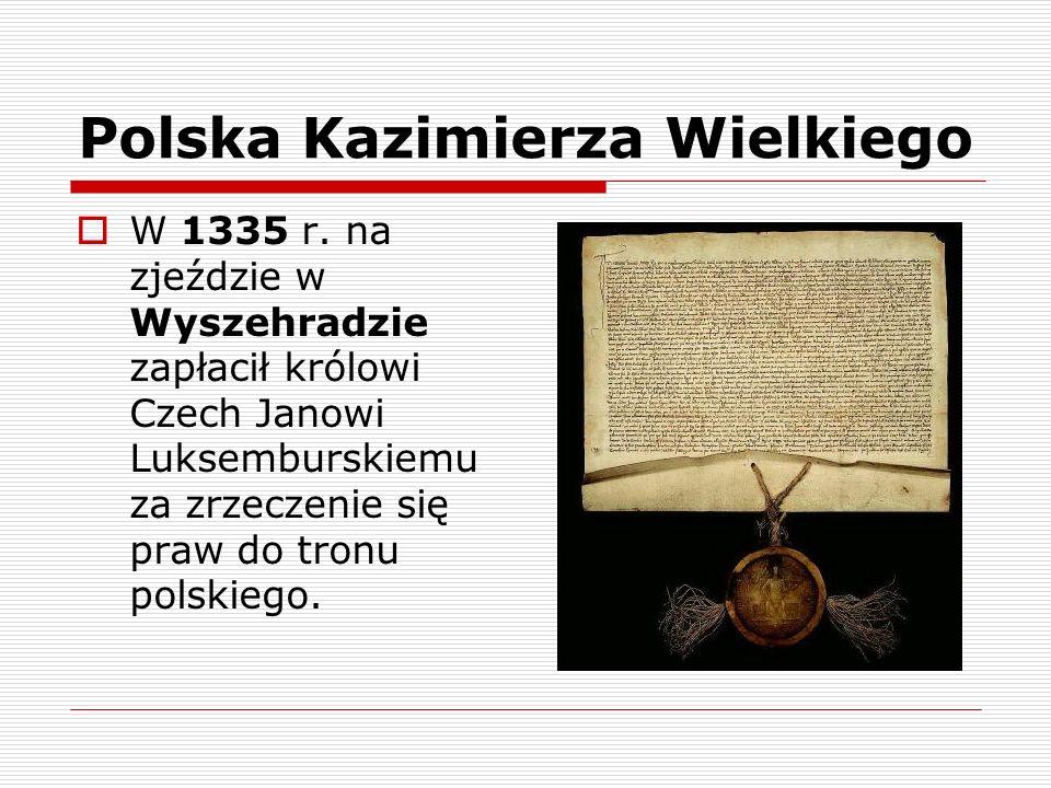 Polska Kazimierza Wielkiego W 1335 r. na zjeździe w Wyszehradzie zapłacił królowi Czech Janowi Luksemburskiemu za zrzeczenie się praw do tronu polskie