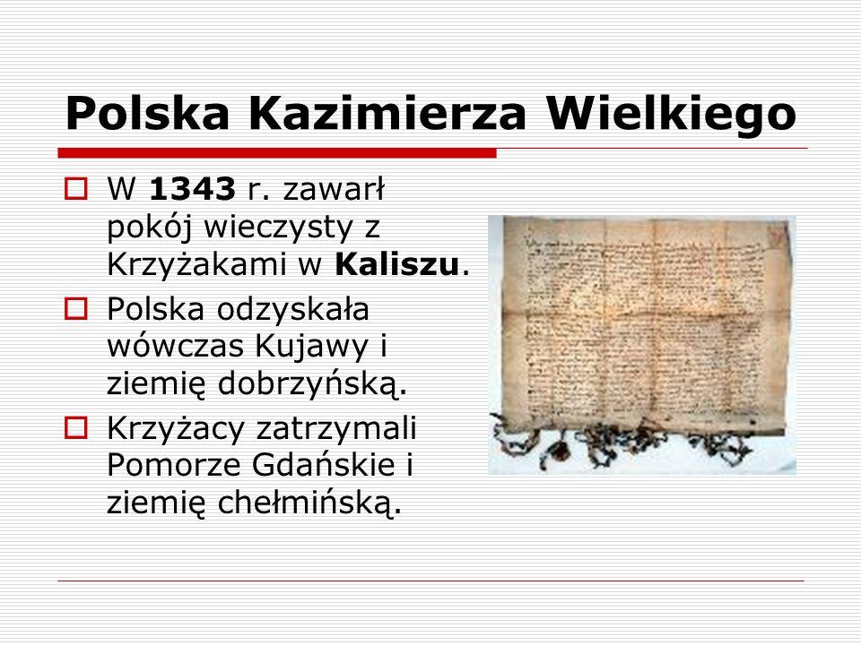 Polska Kazimierza Wielkiego W 1343 r. zawarł pokój wieczysty z Krzyżakami w Kaliszu. Polska odzyskała wówczas Kujawy i ziemię dobrzyńską. Krzyżacy zat
