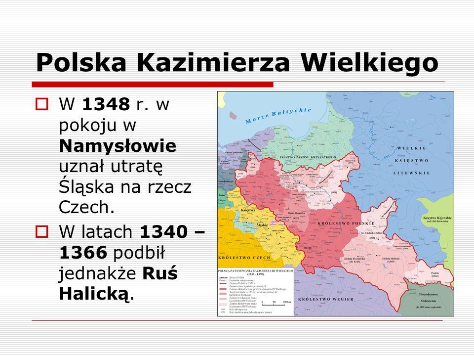 Polska Kazimierza Wielkiego W 1348 r. w pokoju w Namysłowie uznał utratę Śląska na rzecz Czech. W latach 1340 – 1366 podbił jednakże Ruś Halicką.