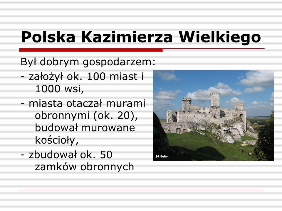 Polska Kazimierza Wielkiego Był dobrym gospodarzem: - założył ok. 100 miast i 1000 wsi, - miasta otaczał murami obronnymi (ok. 20), budował murowane k