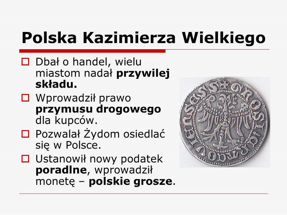 Polska Kazimierza Wielkiego Dbał o handel, wielu miastom nadał przywilej składu. Wprowadził prawo przymusu drogowego dla kupców. Pozwalał Żydom osiedl
