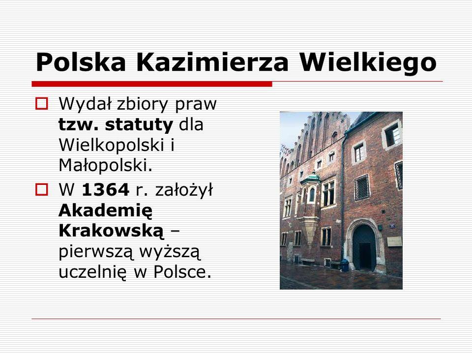 Polska Kazimierza Wielkiego Wydał zbiory praw tzw. statuty dla Wielkopolski i Małopolski. W 1364 r. założył Akademię Krakowską – pierwszą wyższą uczel