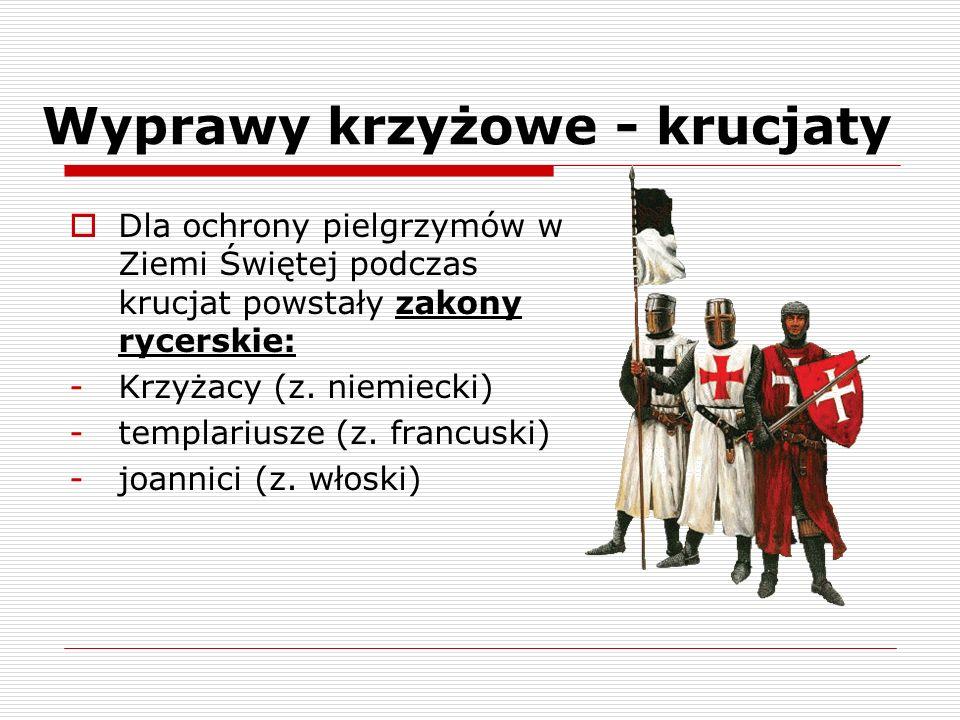 Wyprawy krzyżowe - krucjaty Dla ochrony pielgrzymów w Ziemi Świętej podczas krucjat powstały zakony rycerskie: -Krzyżacy (z. niemiecki) -templariusze