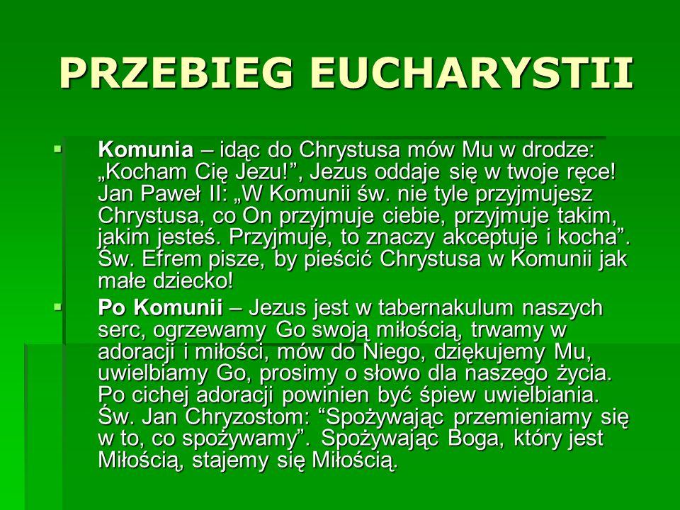 PRZEBIEG EUCHARYSTII Komunia – idąc do Chrystusa mów Mu w drodze: Kocham Cię Jezu!, Jezus oddaje się w twoje ręce! Jan Paweł II: W Komunii św. nie tyl