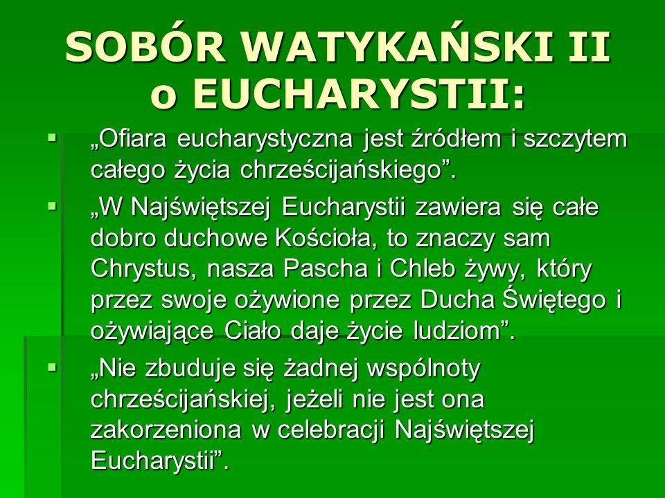 SOBÓR WATYKAŃSKI II o EUCHARYSTII: Ofiara eucharystyczna jest źródłem i szczytem całego życia chrześcijańskiego. Ofiara eucharystyczna jest źródłem i