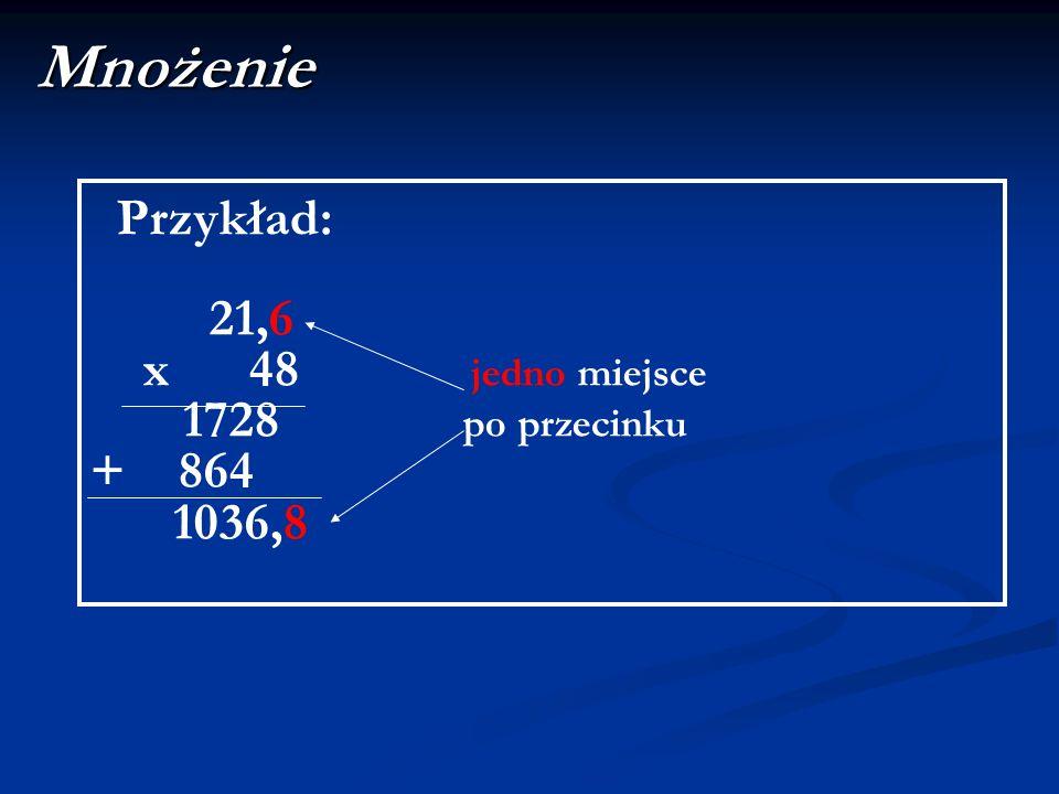 Mnożenie Przykład: 21,6 x 48 jedno miejsce 1728 po przecinku + 864 1036,8
