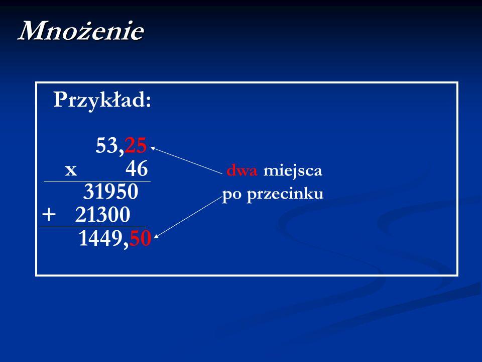 Mnożenie Przykład: 53,25 x 46 dwa miejsca 31950 po przecinku + 21300 1449,50