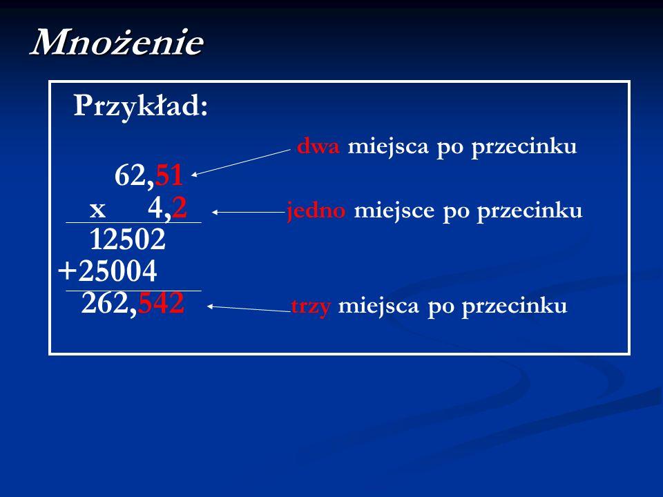 Mnożenie Przykład: dwa miejsca po przecinku 62,51 x 4,2 jedno miejsce po przecinku 12502 +25004 262,542 trzy miejsca po przecinku