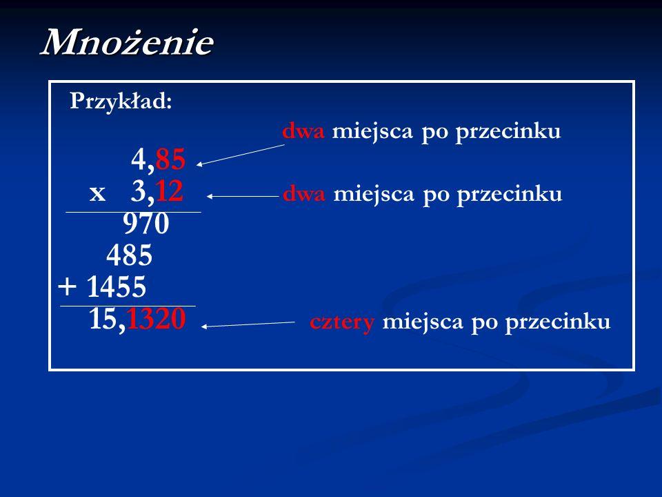 Mnożenie Przykład: dwa miejsca po przecinku 4,85 x 3,12 dwa miejsca po przecinku 970 485 + 1455 15,1320 cztery miejsca po przecinku
