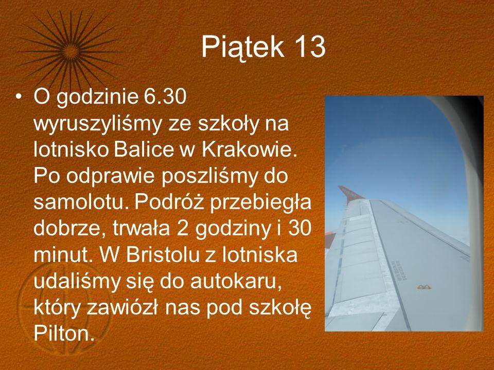 Piątek 13 O godzinie 6.30 wyruszyliśmy ze szkoły na lotnisko Balice w Krakowie. Po odprawie poszliśmy do samolotu. Podróż przebiegła dobrze, trwała 2