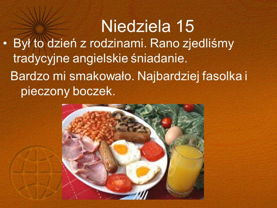 Niedziela 15 Był to dzień z rodzinami. Rano zjedliśmy tradycyjne angielskie śniadanie. Bardzo mi smakowało. Najbardziej fasolka i pieczony boczek.
