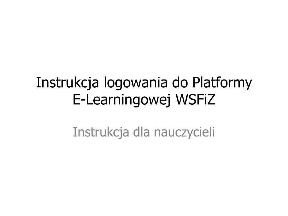 Instrukcja logowania do Platformy E-Learningowej WSFiZ Instrukcja dla nauczycieli