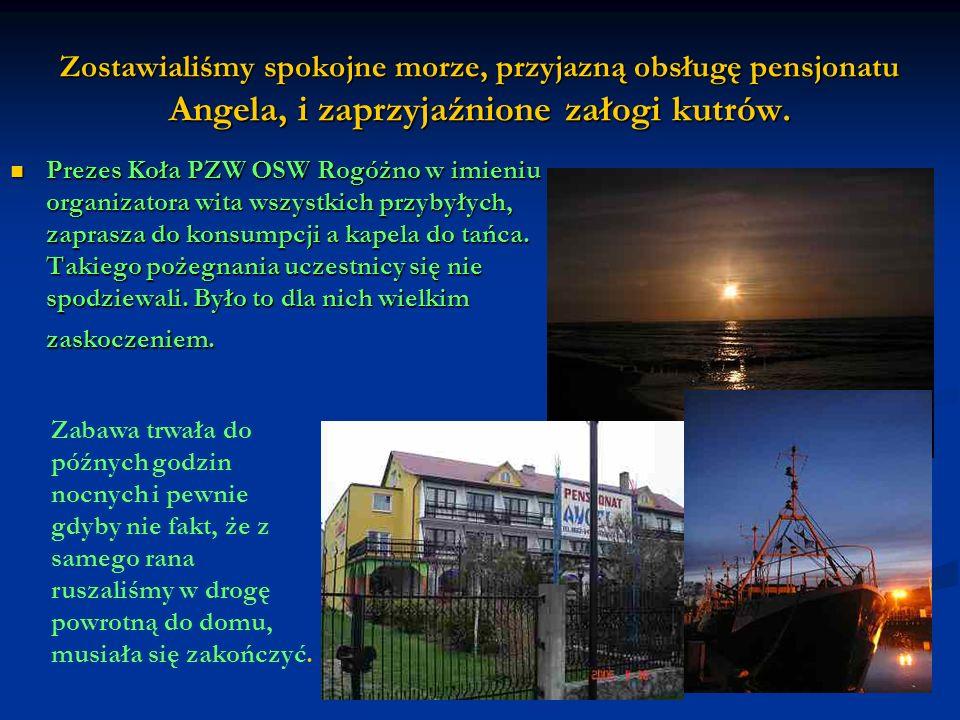Zostawialiśmy spokojne morze, przyjazną obsługę pensjonatu Angela, i zaprzyjaźnione załogi kutrów. Prezes Koła PZW OSW Rogóżno w imieniu organizatora