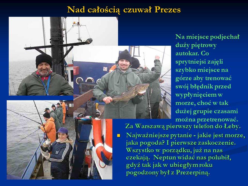 Nad całością czuwał Prezes Za Warszawą pierwszy telefon do Łeby. Najważniejsze pytanie - jakie jest morze, jaka pogoda? I pierwsze zaskoczenie. Wszyst