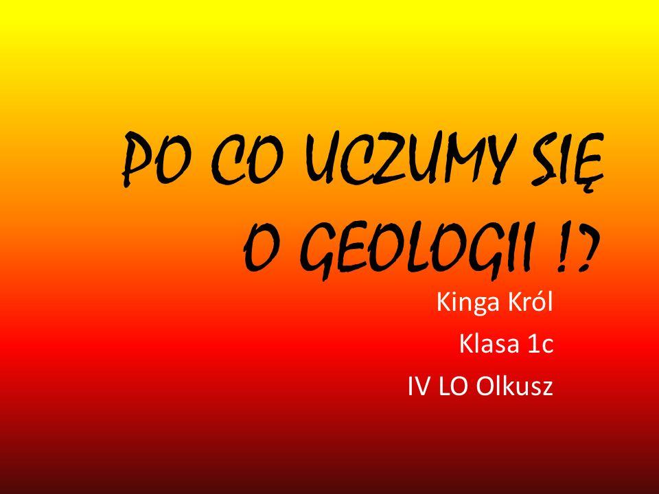 PO CO UCZUMY SIĘ O GEOLOGII !? Kinga Król Klasa 1c IV LO Olkusz