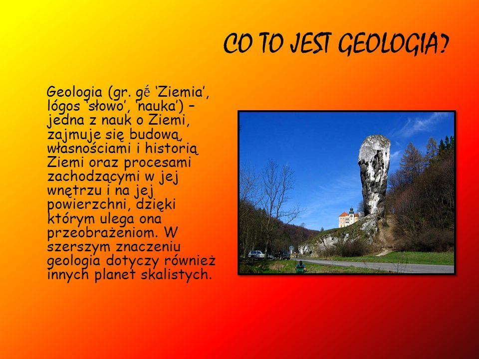 CO TO JEST GEOLOGIA? Geologia (gr. g Ziemia, lógos słowo, nauka) – jedna z nauk o Ziemi, zajmuje się budową, własnościami i historią Ziemi oraz proces