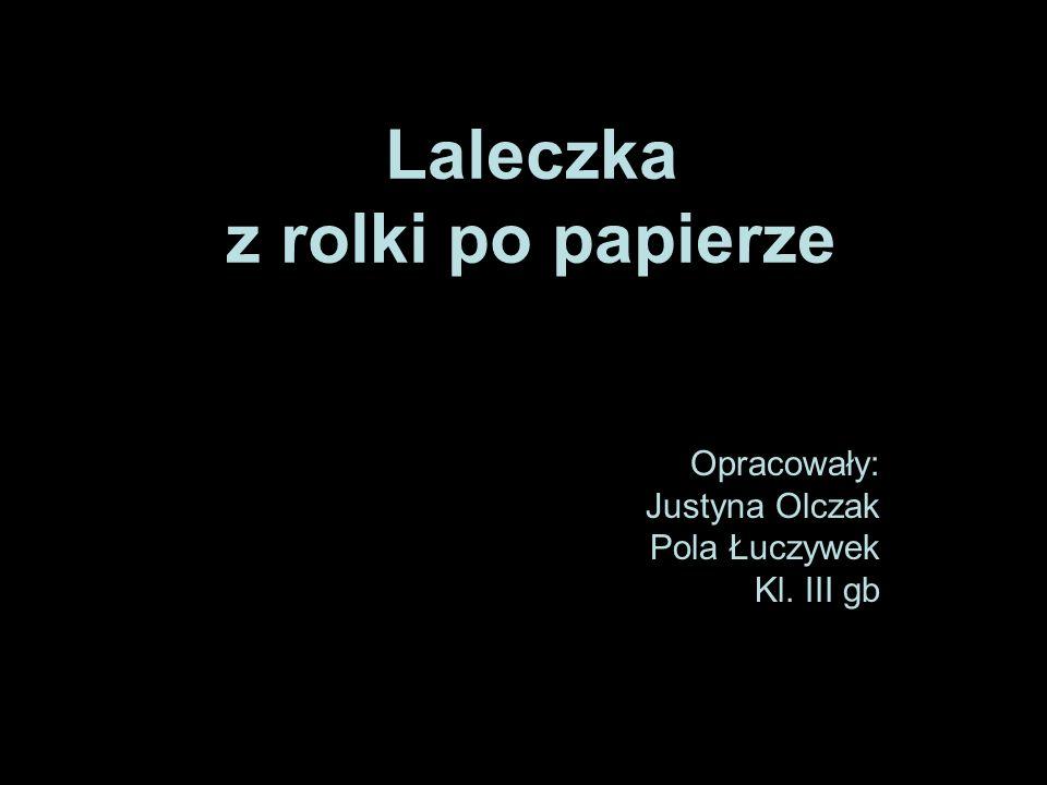 Laleczka z rolki po papierze Opracowały: Justyna Olczak Pola Łuczywek Kl. III gb