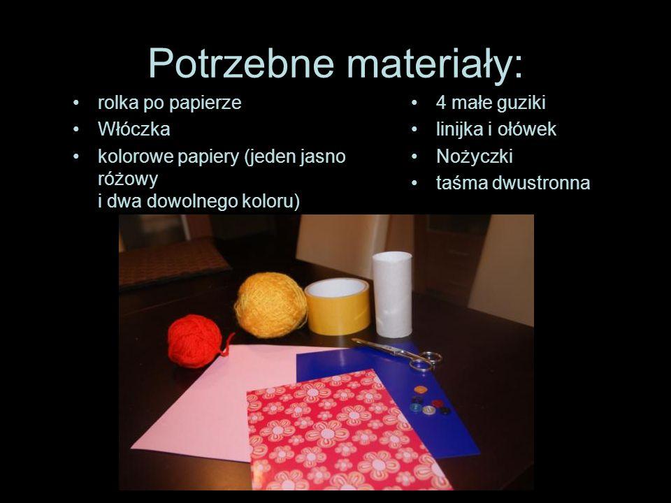 Potrzebne materiały: rolka po papierze Włóczka kolorowe papiery (jeden jasno różowy i dwa dowolnego koloru) 4 małe guziki linijka i ołówek Nożyczki ta