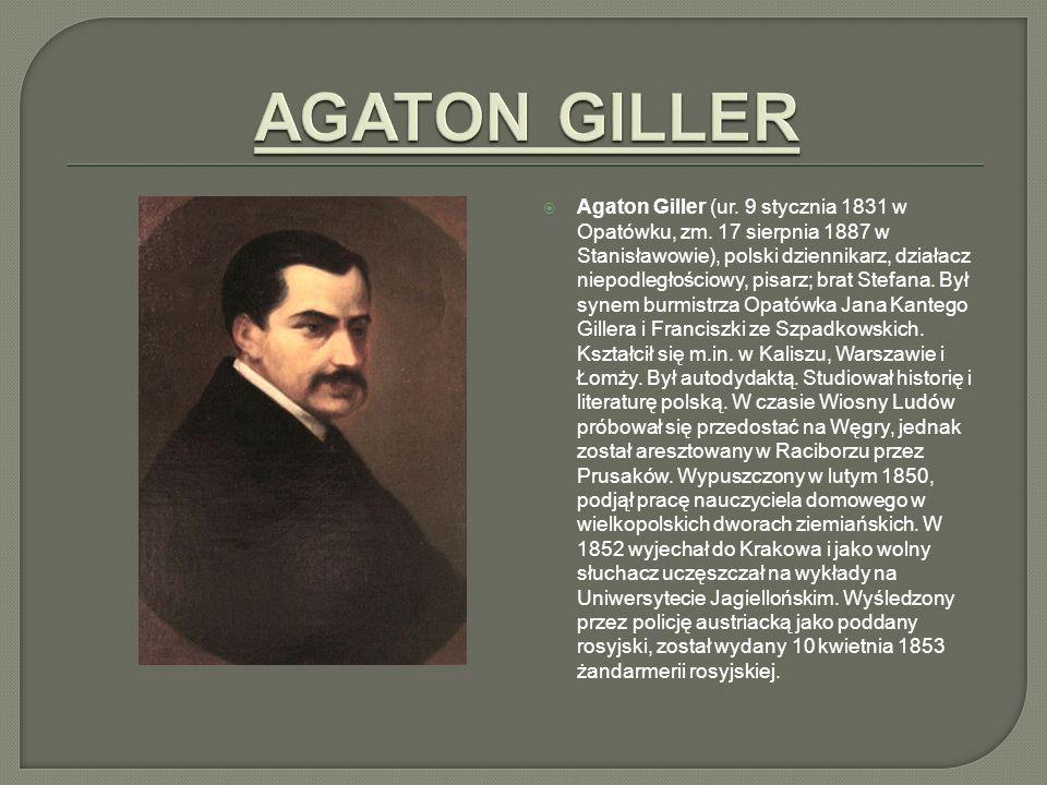 Agaton Giller (ur. 9 stycznia 1831 w Opatówku, zm. 17 sierpnia 1887 w Stanisławowie), polski dziennikarz, działacz niepodległościowy, pisarz; brat Ste