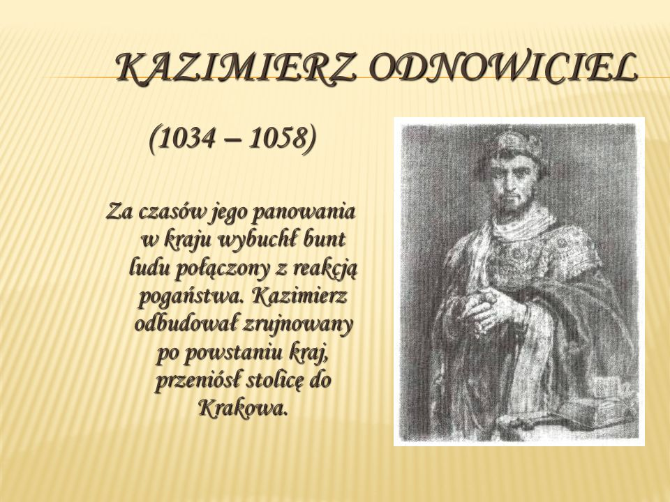 KAZIMIERZ ODNOWICIEL (1034 – 1058) Za czasów jego panowania w kraju wybuchł bunt ludu połączony z reakcją pogaństwa. Kazimierz odbudował zrujnowany po