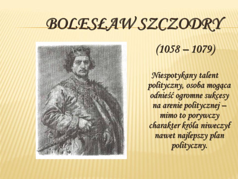 BOLESŁAW SZCZODRY (1058 – 1079) Niespotykany talent polityczny, osoba mogąca odnieść ogromne sukcesy na arenie politycznej – mimo to porywczy charakter króla niweczył nawet najlepszy plan polityczny.