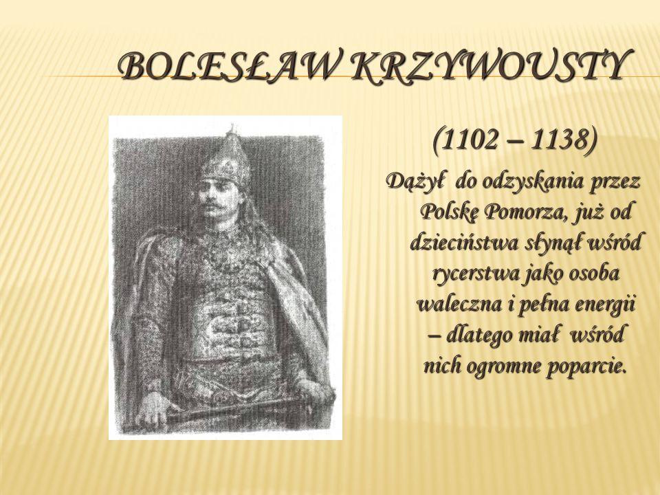BOLESŁAW KRZYWOUSTY (1102 – 1138) Dążył do odzyskania przez Polskę Pomorza, już od dzieciństwa słynął wśród rycerstwa jako osoba waleczna i pełna energii – dlatego miał wśród nich ogromne poparcie.