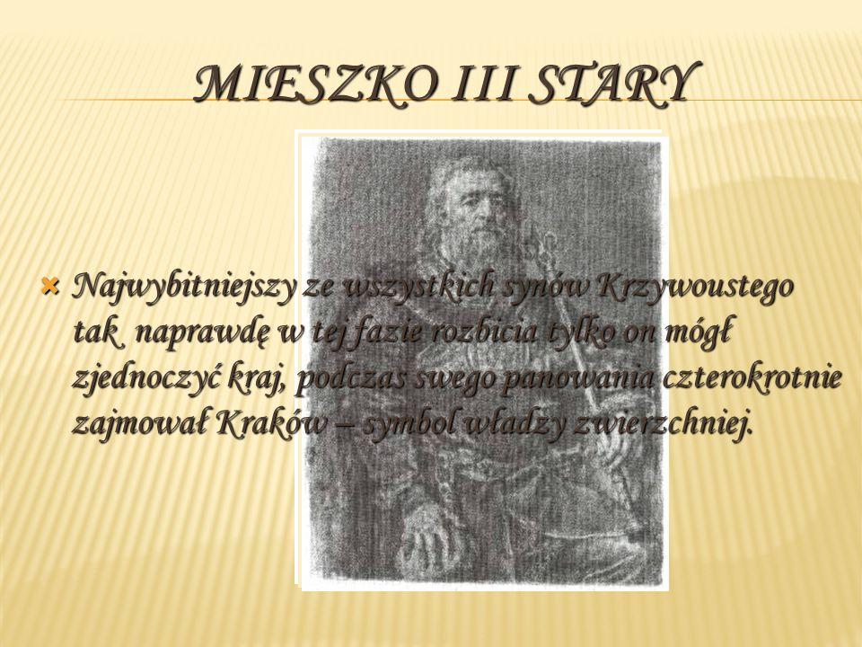 MIESZKO III STARY Najwybitniejszy ze wszystkich synów Krzywoustego tak naprawdę w tej fazie rozbicia tylko on mógł zjednoczyć kraj, podczas swego pano