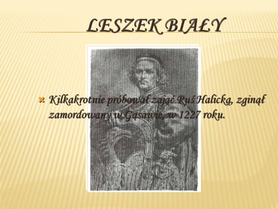 LESZEK BIAŁY Kilkakrotnie próbował zająć Ruś Halicką, zginął zamordowany w Gąsawie, w 1227 roku. Kilkakrotnie próbował zająć Ruś Halicką, zginął zamor