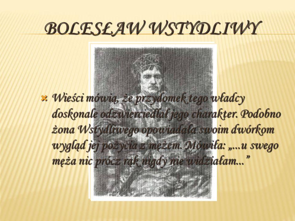 BOLESŁAW WSTYDLIWY Wieści mówią, że przydomek tego władcy doskonale odzwierciedlał jego charakter. Podobno żona Wstydliwego opowiadała swoim dwórkom w