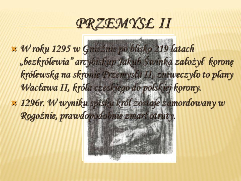PRZEMYSŁ II W roku 1295 w Gnieźnie po blisko 219 latach bezkrólewia arcybiskup Jakub Świnka założył koronę królewską na skronie Przemysła II, zniweczyło to plany Wacława II, króla czeskiego do polskiej korony.