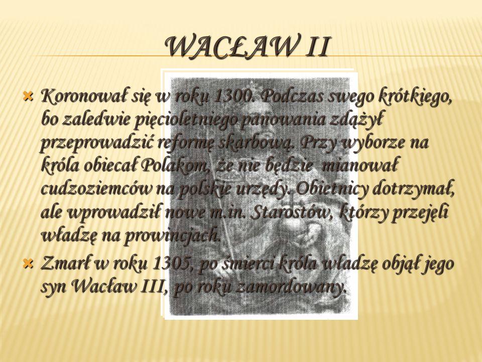 WACŁAW II Koronował się w roku 1300. Podczas swego krótkiego, bo zaledwie pięcioletniego panowania zdążył przeprowadzić reformę skarbową. Przy wyborze