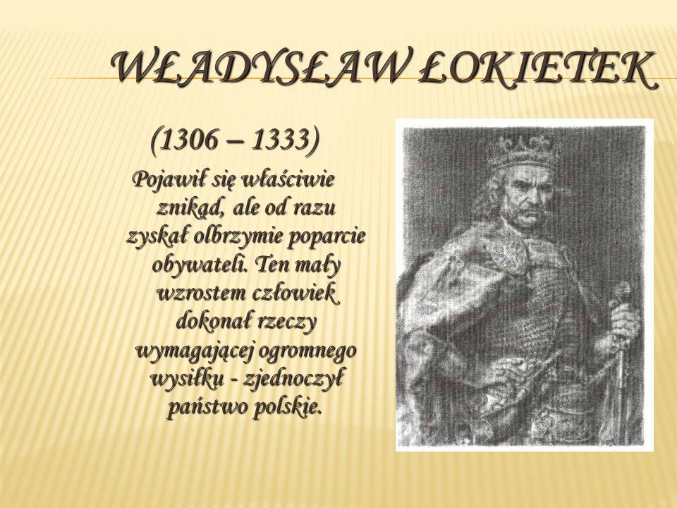 WŁADYSŁAW ŁOKIETEK (1306 – 1333) Pojawił się właściwie znikąd, ale od razu zyskał olbrzymie poparcie obywateli. Ten mały wzrostem człowiek dokonał rze