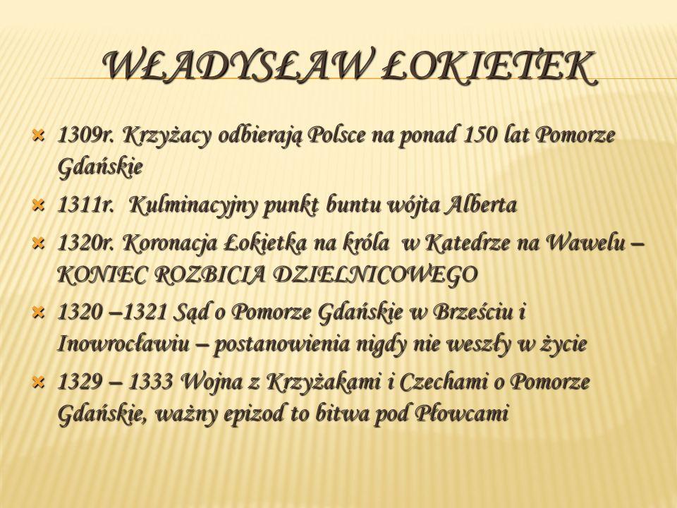 WŁADYSŁAW ŁOKIETEK 1309r.Krzyżacy odbierają Polsce na ponad 150 lat Pomorze Gdańskie 1309r.