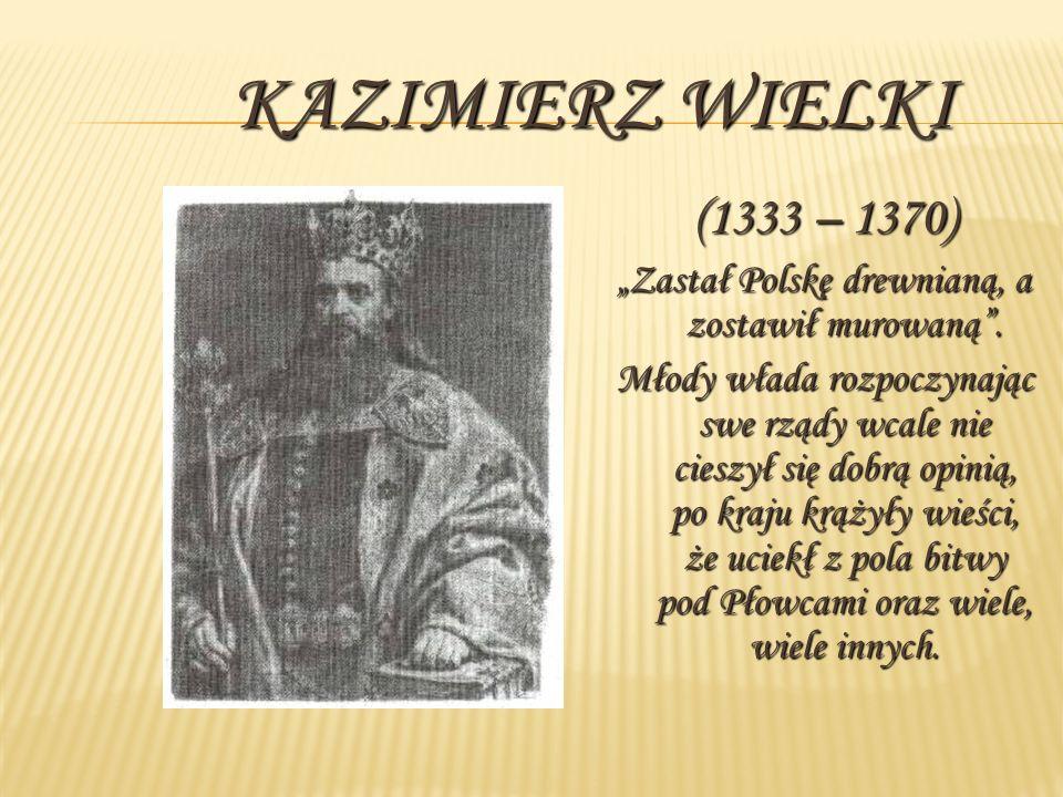 KAZIMIERZ WIELKI (1333 – 1370) Zastał Polskę drewnianą, a zostawił murowaną. Młody włada rozpoczynając swe rządy wcale nie cieszył się dobrą opinią, p