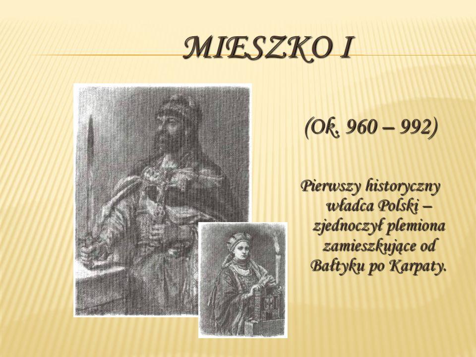 MIESZKO I (Ok. 960 – 992) Pierwszy historyczny władca Polski – zjednoczył plemiona zamieszkujące od Bałtyku po Karpaty.