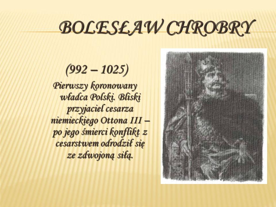 BOLESŁAW CHROBRY (992 – 1025) Pierwszy koronowany władca Polski. Bliski przyjaciel cesarza niemieckiego Ottona III – po jego śmierci konflikt z cesars