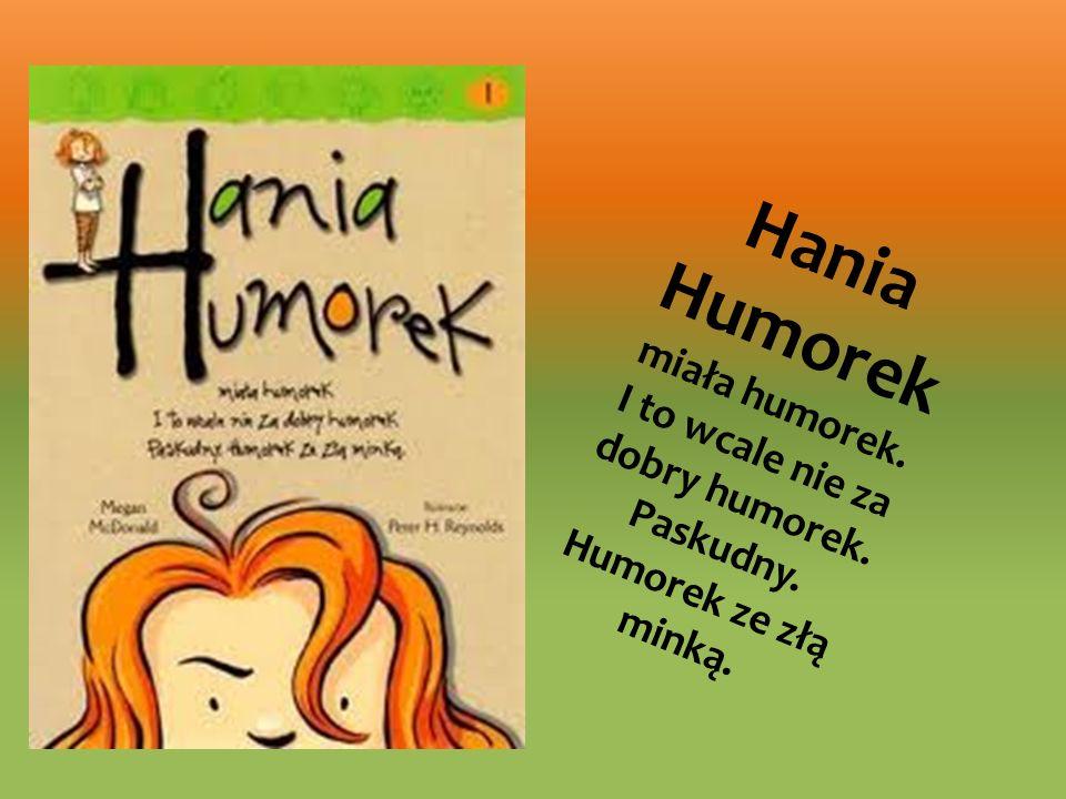 Hania Humorek miała humorek. I to wcale nie za dobry humorek. Paskudny. Humorek ze złą minką.