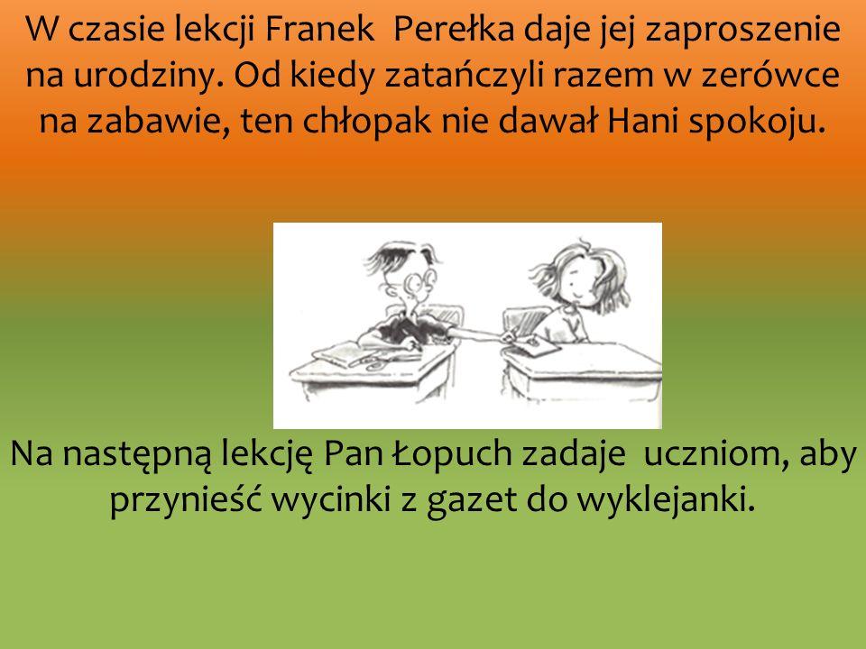 W czasie lekcji Franek Perełka daje jej zaproszenie na urodziny. Od kiedy zatańczyli razem w zerówce na zabawie, ten chłopak nie dawał Hani spokoju. N