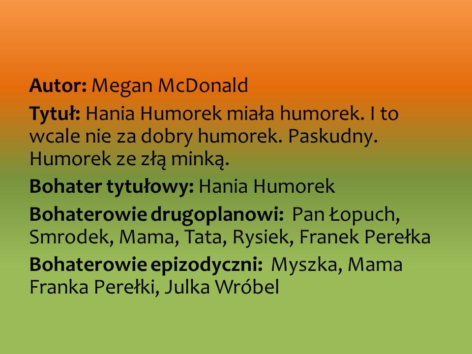 Autor: Megan McDonald Tytuł: Hania Humorek miała humorek. I to wcale nie za dobry humorek. Paskudny. Humorek ze złą minką. Bohater tytułowy: Hania Hum