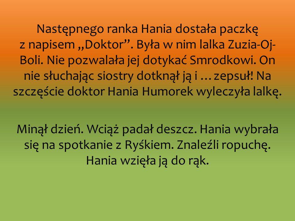 Następnego ranka Hania dostała paczkę z napisem Doktor. Była w nim lalka Zuzia-Oj- Boli. Nie pozwalała jej dotykać Smrodkowi. On nie słuchając siostry