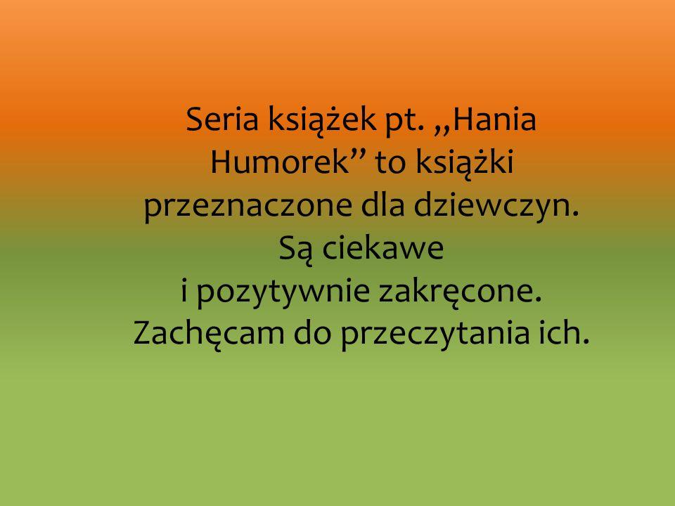 Seria książek pt. Hania Humorek to książki przeznaczone dla dziewczyn. Są ciekawe i pozytywnie zakręcone. Zachęcam do przeczytania ich.