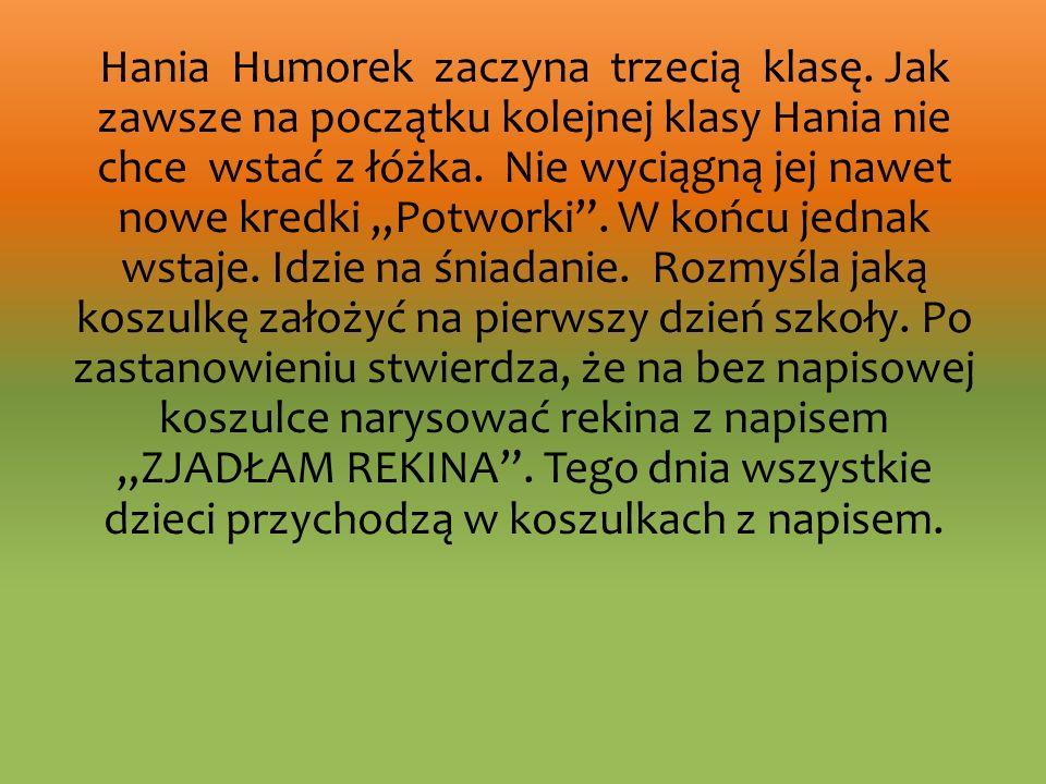 Hania Humorek zaczyna trzecią klasę. Jak zawsze na początku kolejnej klasy Hania nie chce wstać z łóżka. Nie wyciągną jej nawet nowe kredki Potworki.