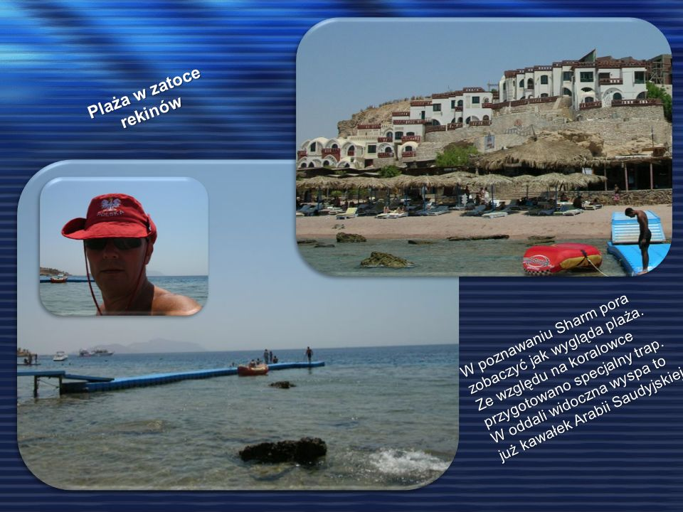 Plaża w zatoce rekinów W poznawaniu Sharm pora zobaczyć jak wygląda plaża. Ze względu na koralowce przygotowano specjalny trap. W oddali widoczna wysp