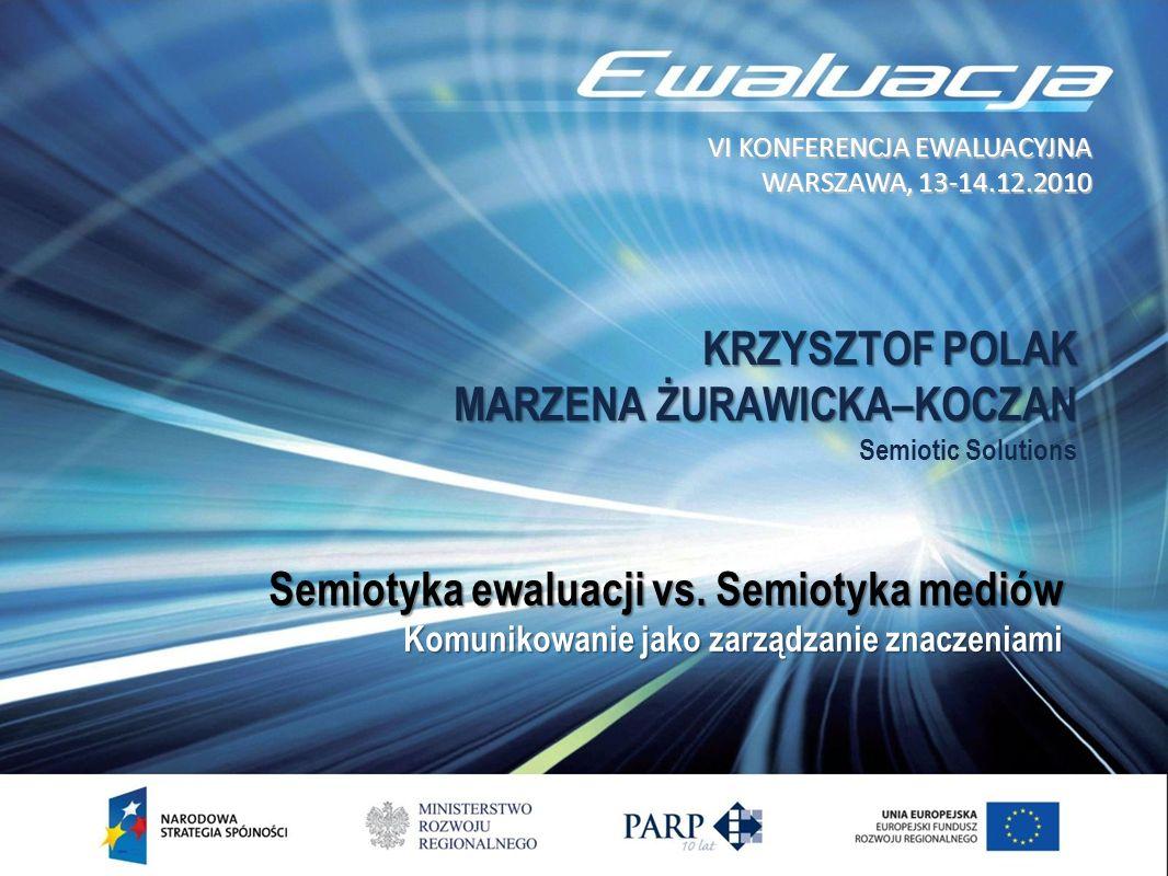 KRZYSZTOF POLAK MARZENA ŻURAWICKA–KOCZAN KRZYSZTOF POLAK MARZENA ŻURAWICKA–KOCZAN Semiotic Solutions VI KONFERENCJA EWALUACYJNA WARSZAWA, 13-14.12.2010 Semiotyka ewaluacji vs.