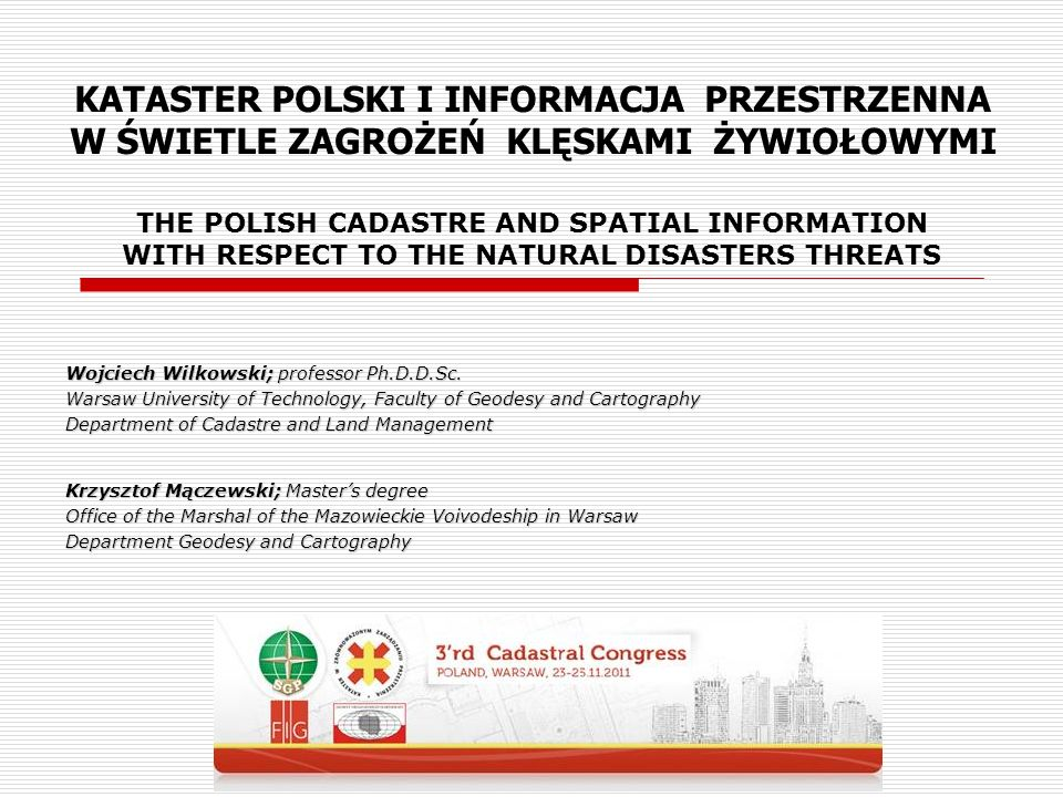 THE POLISH CADASTRE AND SPATIAL INFORMATION WITH RESPECT TO THE NATURAL DISASTERS THREATS Wojciech Wilkowski; professor Ph.D.D.Sc. Warsaw University o