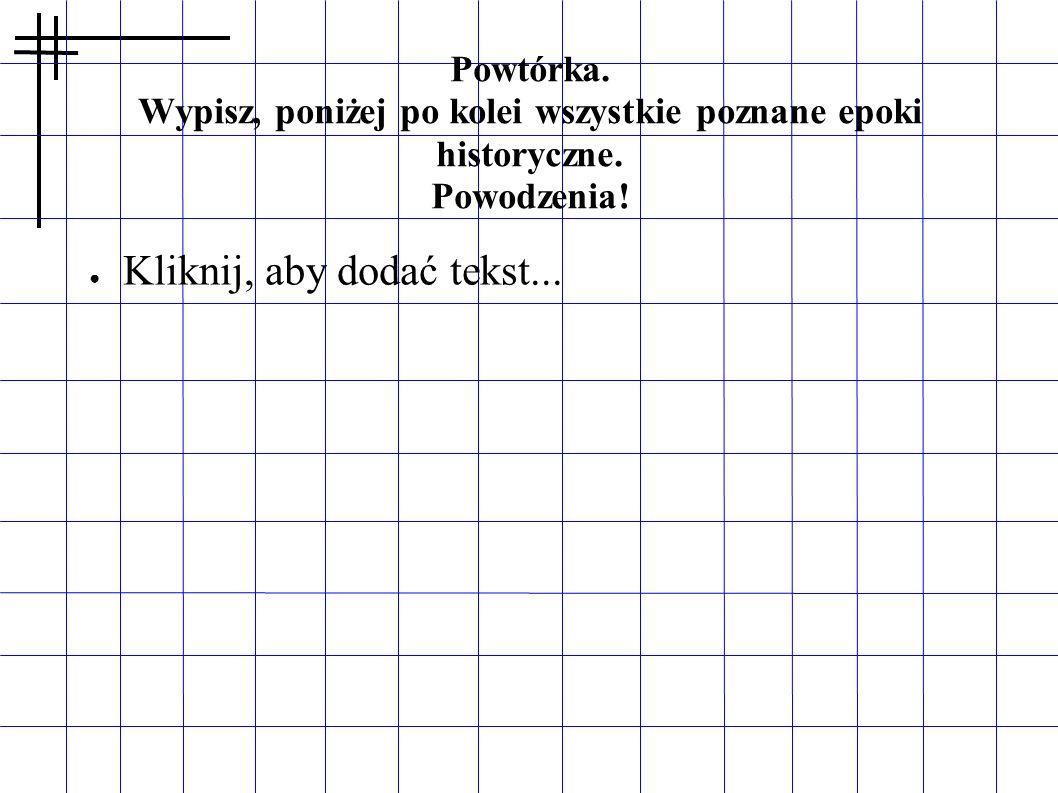 Powtórka. Wypisz, poniżej po kolei wszystkie poznane epoki historyczne. Powodzenia! Kliknij, aby dodać tekst...