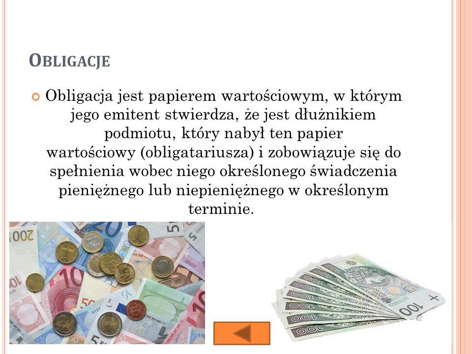 O BLIGACJE Obligacja jest papierem wartościowym, w którym jego emitent stwierdza, że jest dłużnikiem podmiotu, który nabył ten papier wartościowy (obligatariusza) i zobowiązuje się do spełnienia wobec niego określonego świadczenia pieniężnego lub niepieniężnego w określonym terminie.